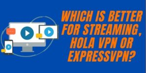 which is better for streaming, Hola VPN or ExpressVPN (1)